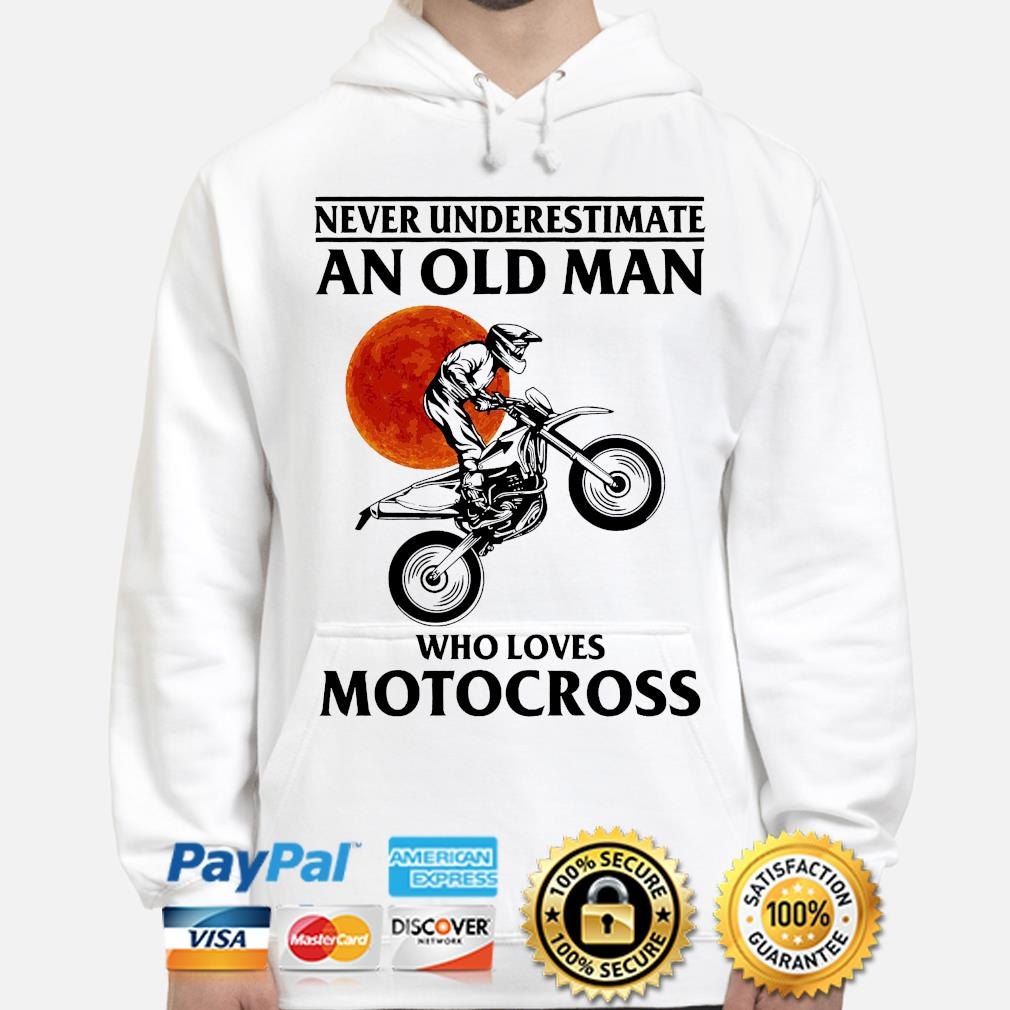 Never underestimate an old man who loves Motocross s hoodie