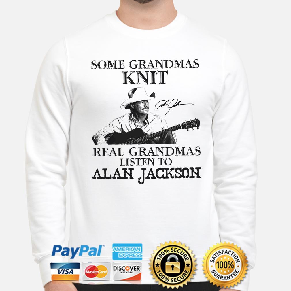 Official Some grandmas knit real grandmas listen to Alan jackson signature shirt