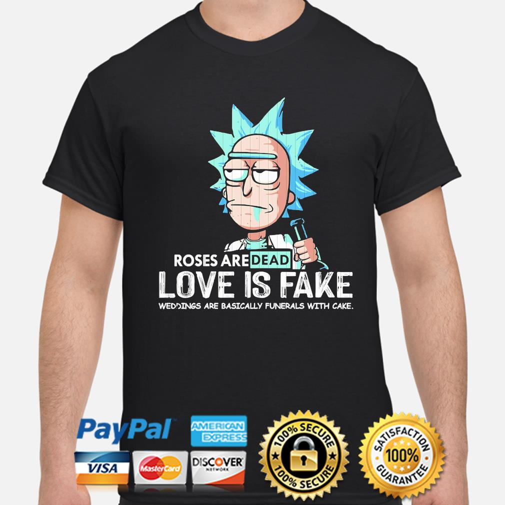 Rick Sanchez roses are dead love is fake weddings are basically funerals with cake shirt
